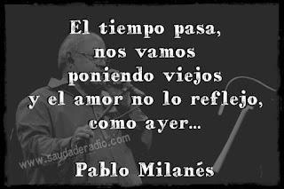 """""""El tiempo pasa, nos vamos poniendo viejos y el amor no lo reflejo, como ayer."""" Pablo Milanés"""