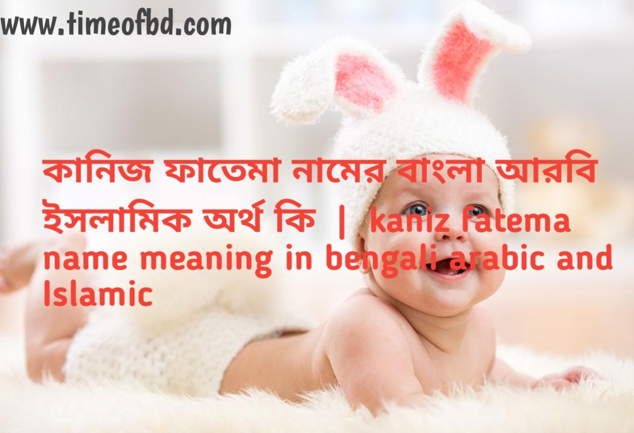 কানিজ ফাতেমা নামের অর্থ কী, কানিজ ফাতেমা নামের বাংলা অর্থ কি, কানিজ ফাতেমা নামের ইসলামিক অর্থ কি,kaniz fatema name meaning in bengali