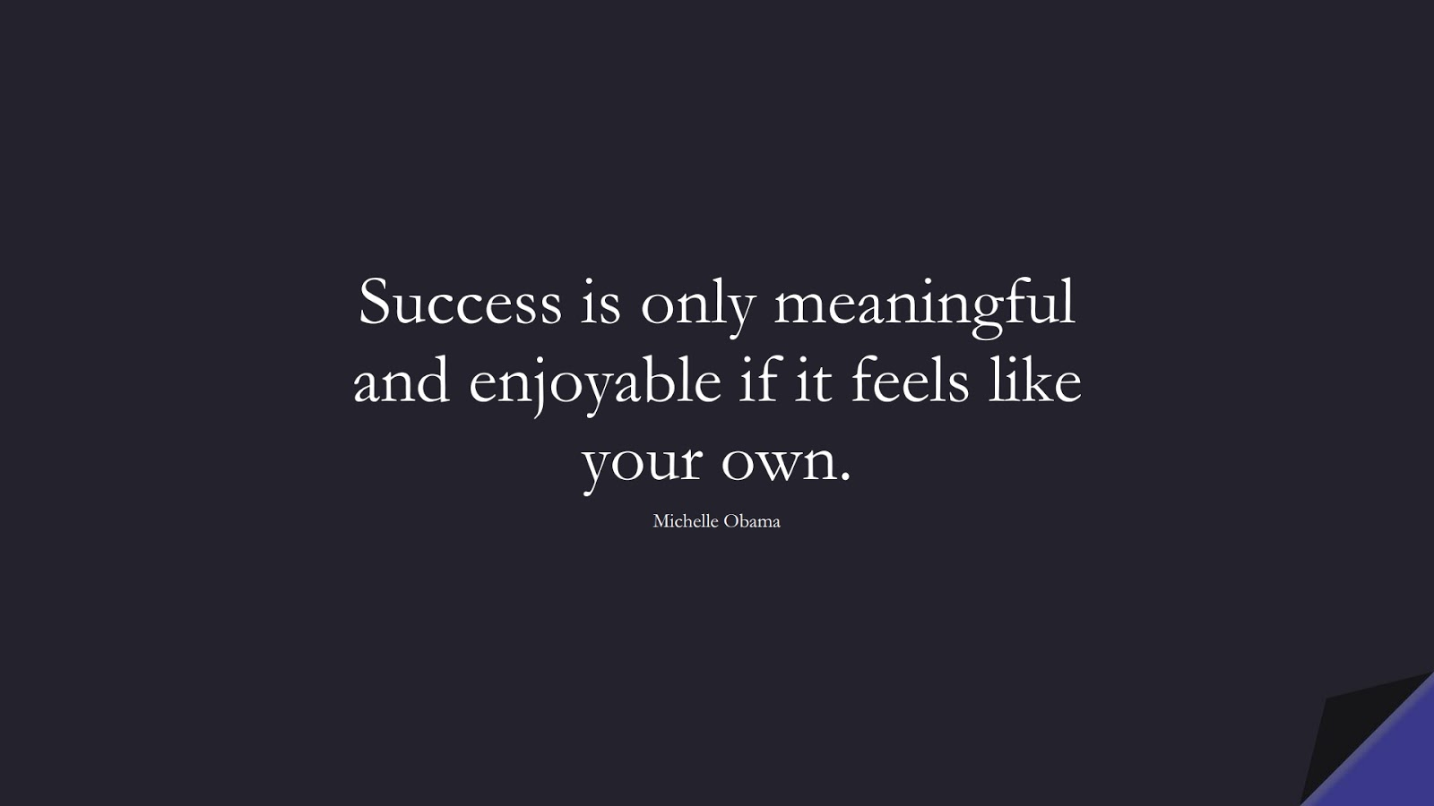 Success is only meaningful and enjoyable if it feels like your own. (Michelle Obama);  #SuccessQuotes