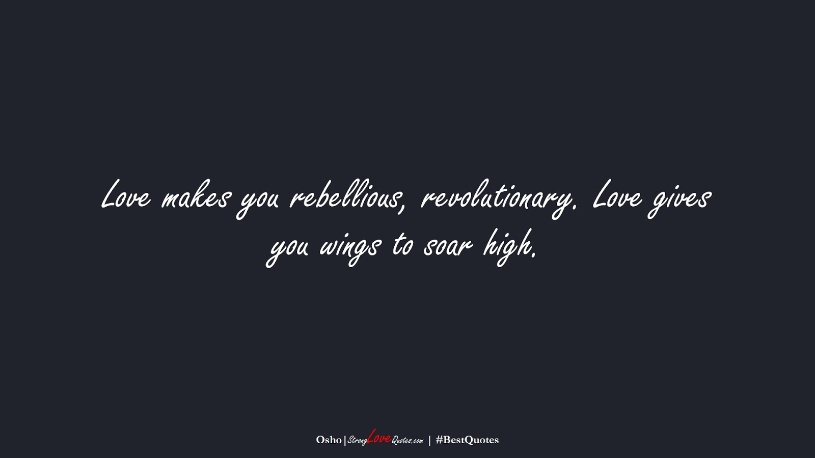 Love makes you rebellious, revolutionary. Love gives you wings to soar high. (Osho);  #BestQuotes