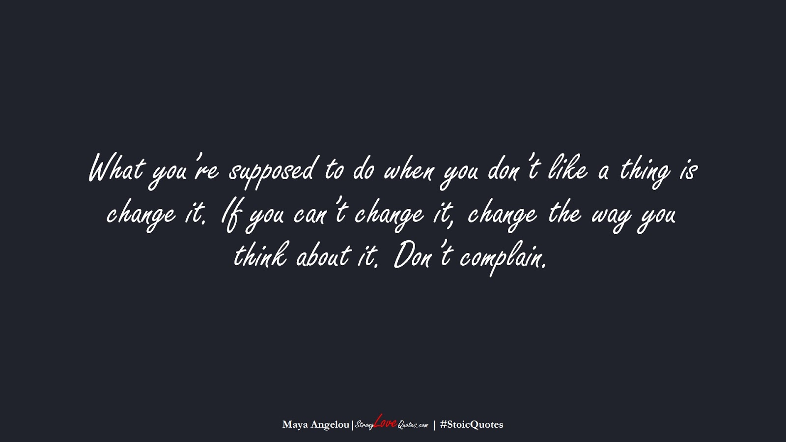 What you're supposed to do when you don't like a thing is change it. If you can't change it, change the way you think about it. Don't complain. (Maya Angelou);  #StoicQuotes