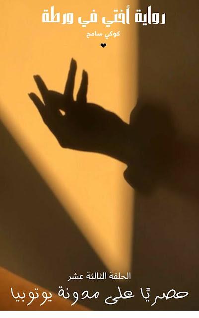 رواية أختي في ورطة 13 - رواية أختي في ورطة البارت 13 - رواية أختي في ورطة الحلقة 13 - رواية أختي في ورطة الجزء 13 - رواية أختي في ورطة الحلقة الثالثة عشر - رواية أختي في ورطة 13 بقلم كوكي سامح