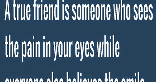 A True Friend Is Someone Who See The Pain In Your Eyes