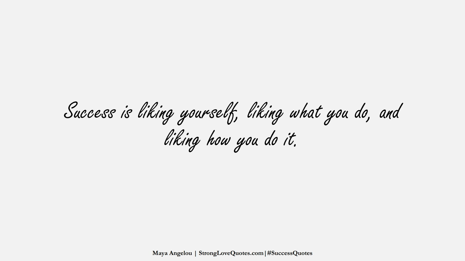 Success is liking yourself, liking what you do, and liking how you do it. (Maya Angelou);  #SuccessQuotes