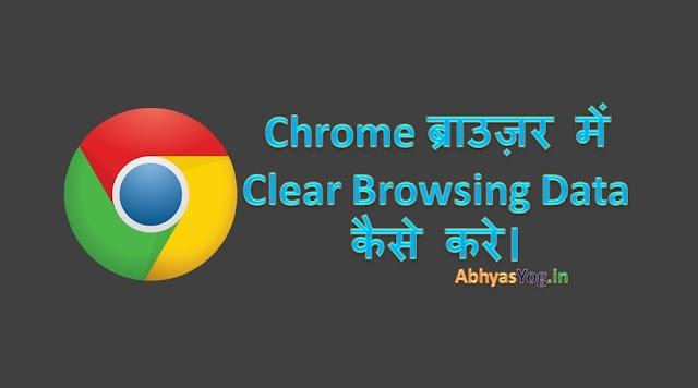 Chrome ब्राउज़र में Clear Browsing Data कैसे करें।