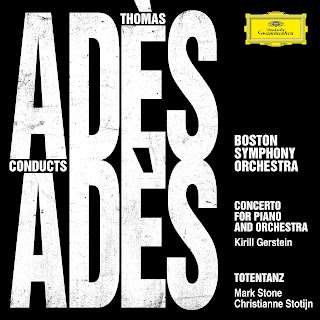Adès conducts Adès - Thomas Adès Concerto for Piano and Orchestra, Totentanz; Kirill Gerstein, Christianne Stotijn, Mark Stone, Boston Symphony Orchestra, Thomas Adès; Deutsche Grammophon