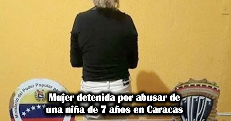 Mujer detenida por abusar de una niña de 7 años en Caracas