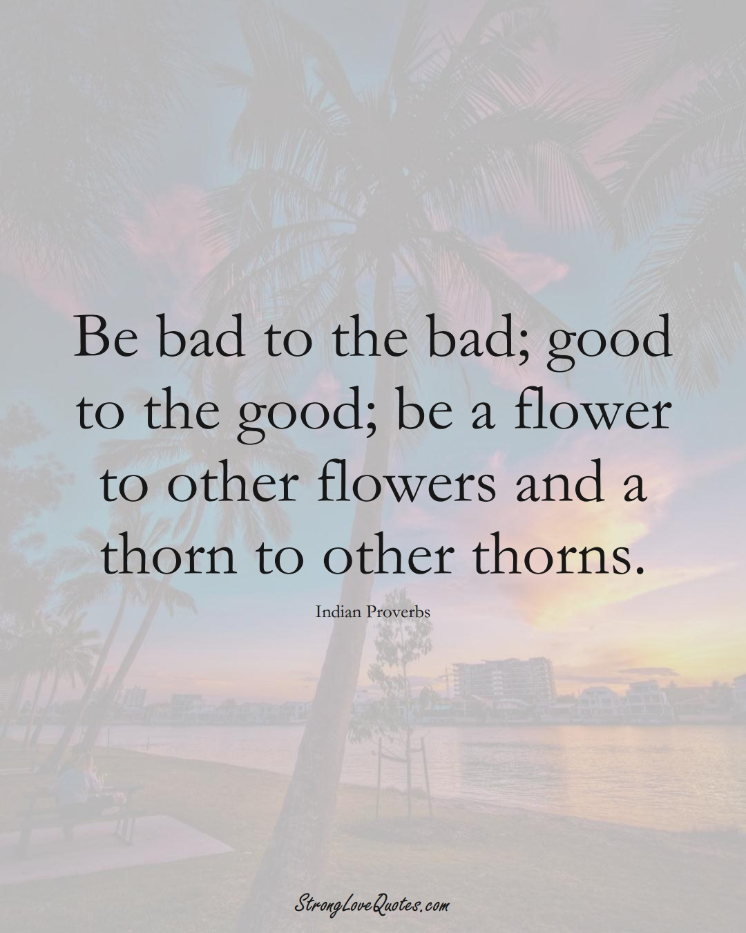 Be bad to the bad; good to the good; be a flower to other flowers and a thorn to other thorns. (Indian Sayings);  #AsianSayings