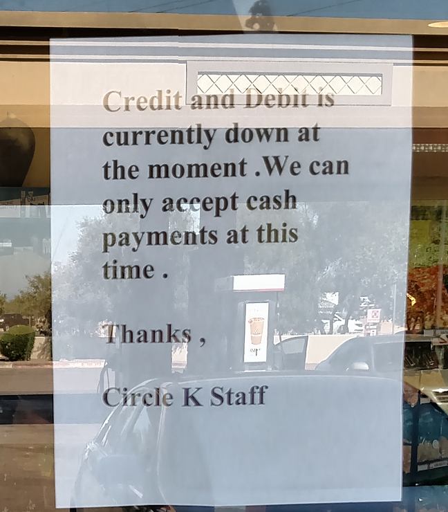 Strange Things Afoot at the Circle K: Credit and Debit is currently down at the moment. We can only accept cash payments at this time. Thanks, Circle K Staff