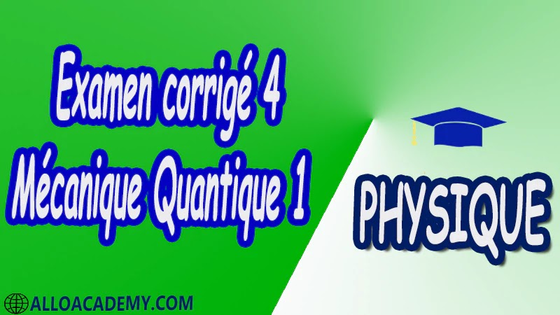 Examen corrigé 4 Mécanique Quantique 1 pdf Physique Mécanique Quantique 1 MQ Dualité Ondes corpuscules Puits de potentiels et systèmes quantiques Equation de Schrödinger Outils mathématiques utiles en mécanique quantique 1 Espace des fonctions d'ondes d'une particule Les postulats de la Mécanique Quantique 1 Polarisation de la lumière Cours Résumé Exercices corrigés Examens corrigés Travaux dirigés td Devoirs corrigés Contrôle corrigé