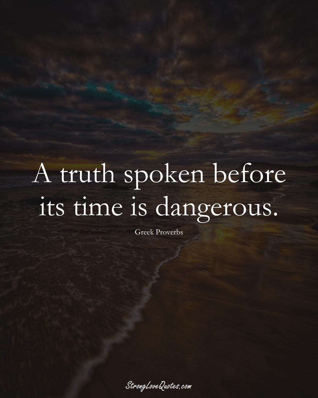 A truth spoken before its time is dangerous. (Greek Sayings);  #EuropeanSayings