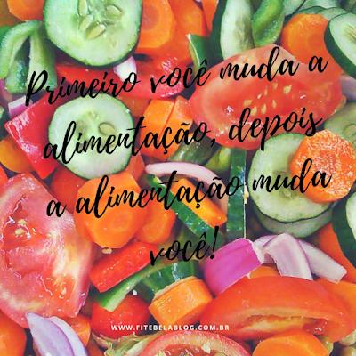 Primeiro você muda a alimentação, depois a alimentação muda você!