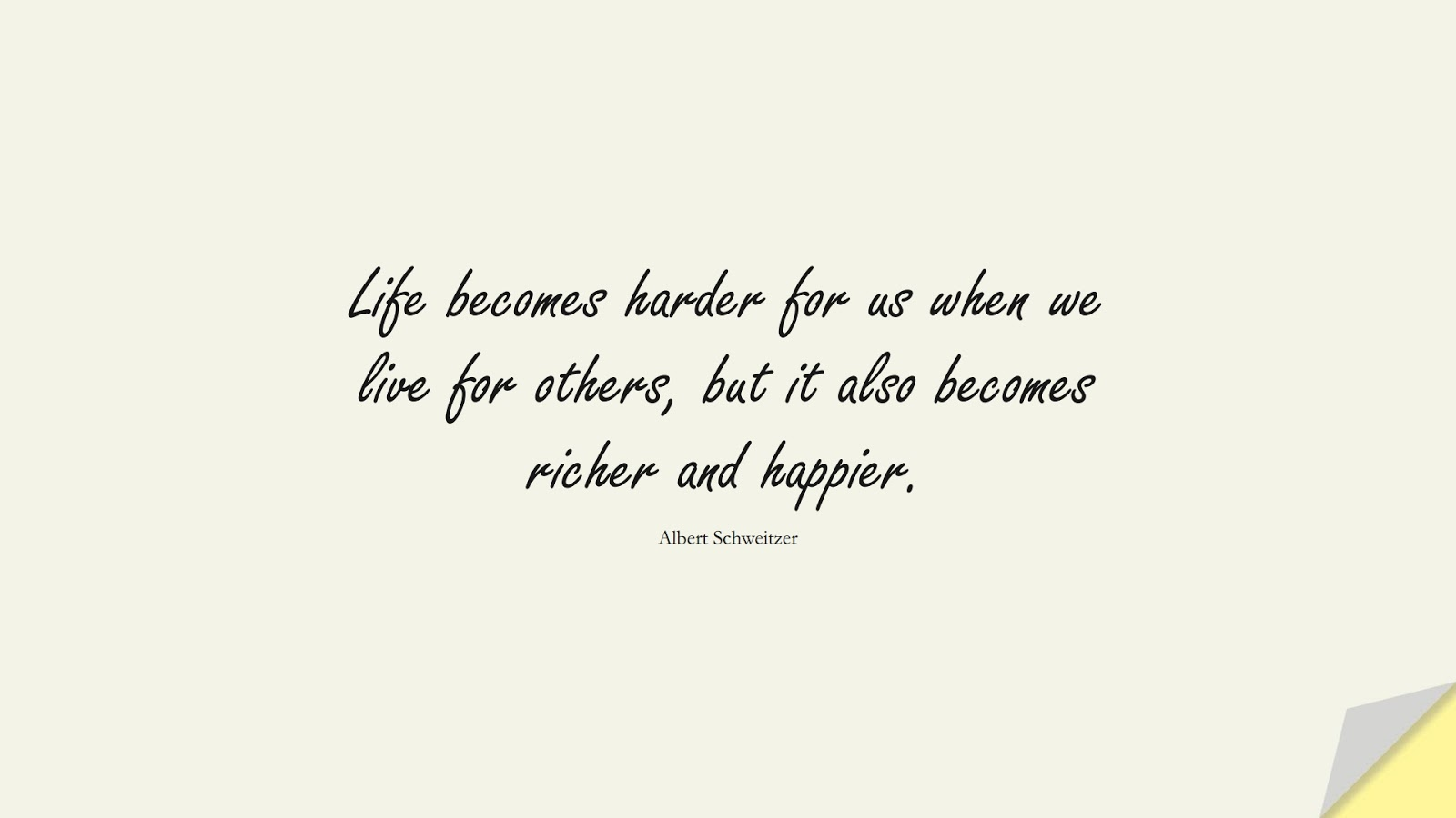 Life becomes harder for us when we live for others, but it also becomes richer and happier. (Albert Schweitzer);  #ShortQuotes