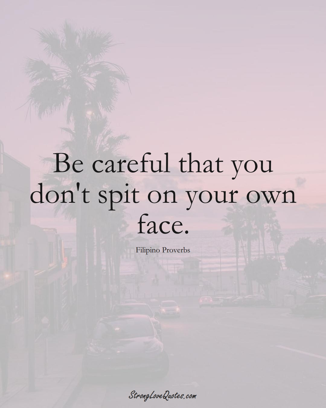 Be careful that you don't spit on your own face. (Filipino Sayings);  #AsianSayings