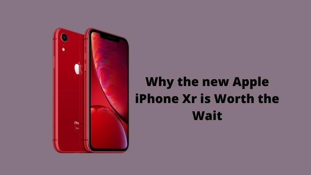 Why the new Apple iPhone Xr is Worth the Wait