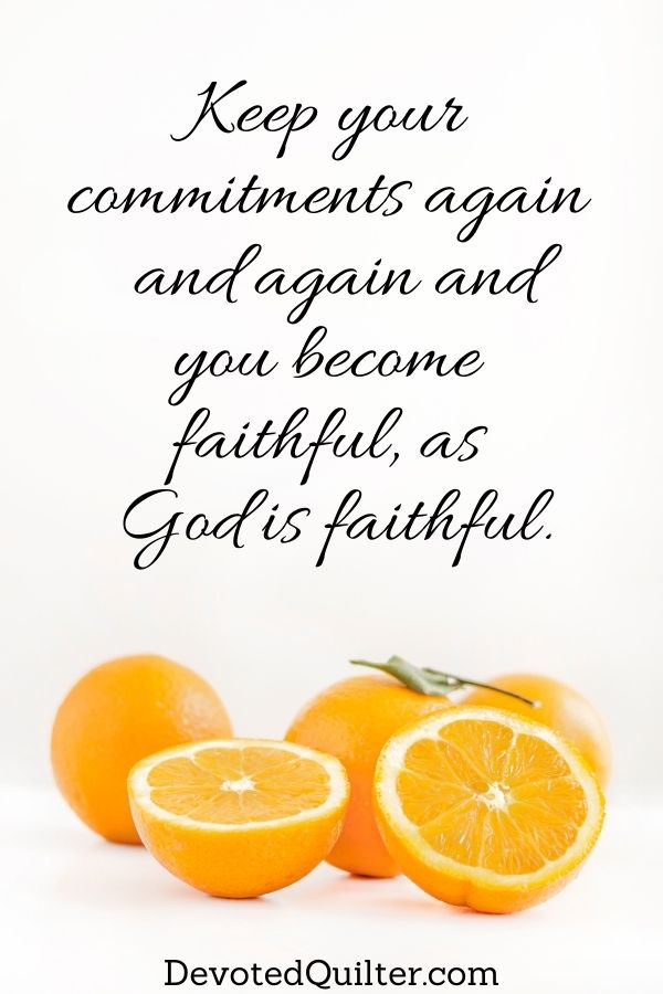 Keep your  commitments again  and again and you become  faithful, as  God is faithful | DevotedQuilter.com