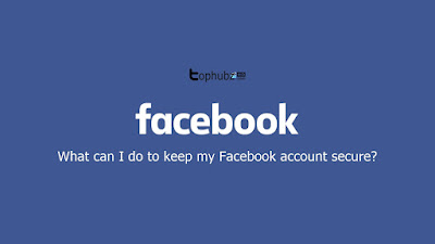 What can I do to keep my Facebook account secure? | Tophubz