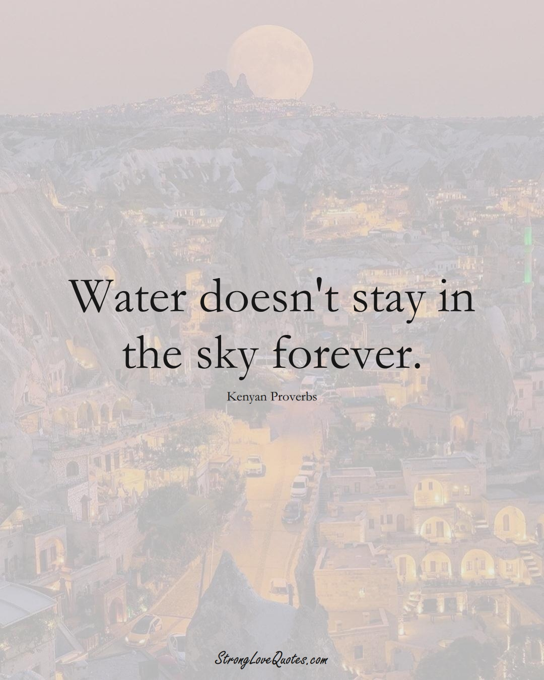 Water doesn't stay in the sky forever. (Kenyan Sayings);  #AfricanSayings