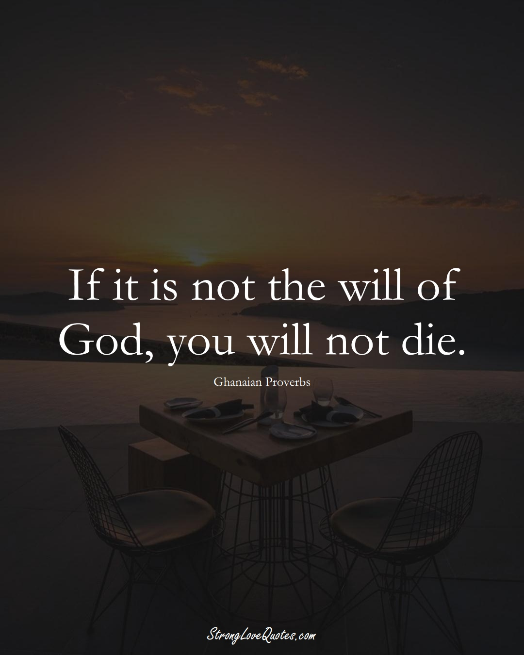 If it is not the will of God, you will not die. (Ghanaian Sayings);  #AfricanSayings
