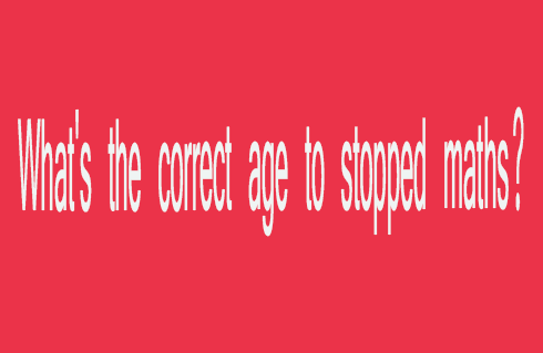 What's the correct age to stopped maths?