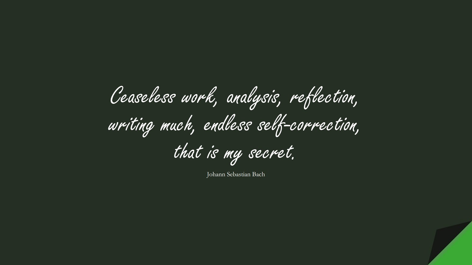 Ceaseless work, analysis, reflection, writing much, endless self-correction, that is my secret. (Johann Sebastian Bach);  #FamousQuotes