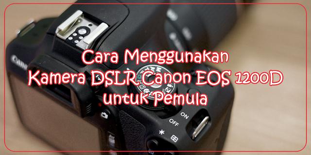 Cara Menggunakan Kamera DSLR Canon EOS 1200D untuk Pemula | adipraa.com