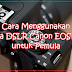 Cara Menggunakan Kamera DSLR Canon EOS 1200D untuk Pemula