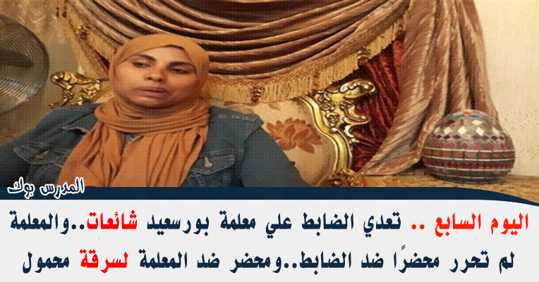 اليوم السابع تعدي الضابط علي معلمة بورسعيد شائعات والمعلمة لم تحرر محضرًا ضد الضابط