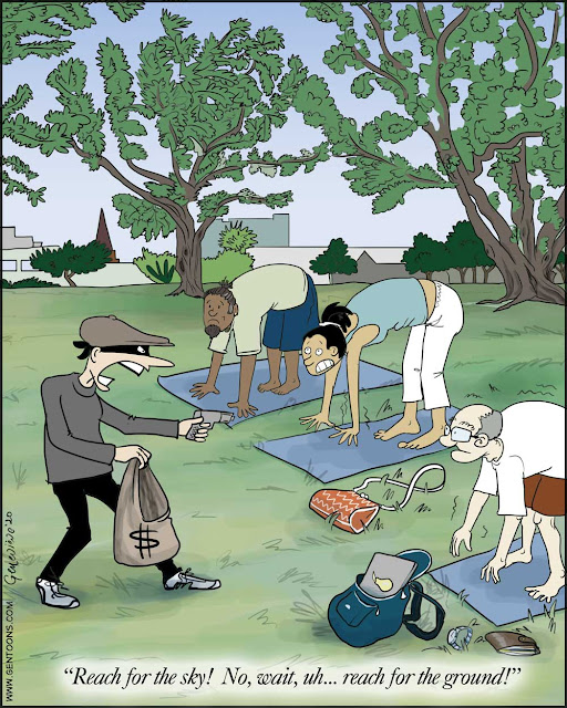 """People doing yoga in the park have left their bags, wallets, and purses out on the grass near by. A robber comes by, points a gun at them as they are touching their toes, and shouts """"Reach for the sky! No, wait...uh...reach for the ground!"""""""