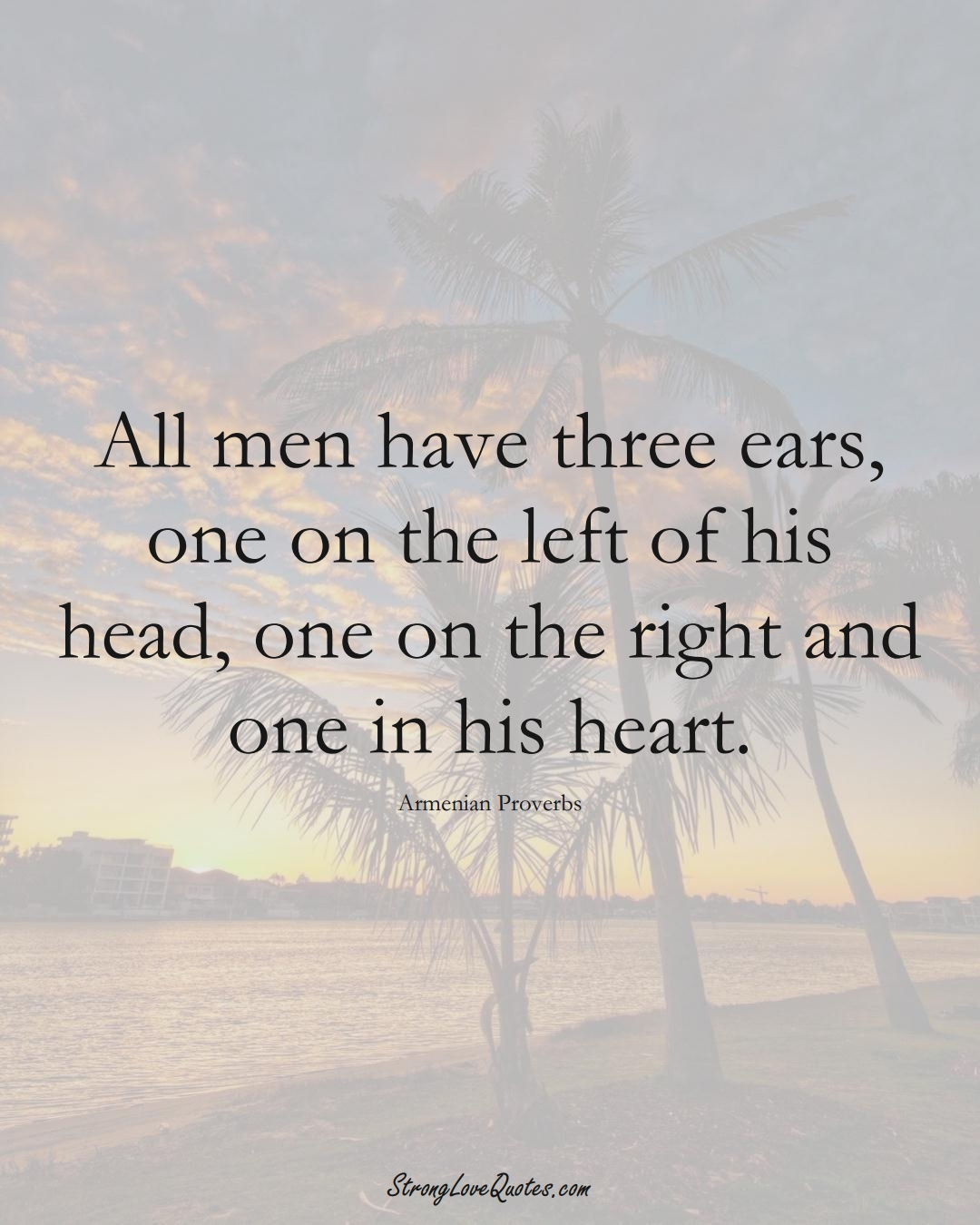 All men have three ears, one on the left of his head, one on the right and one in his heart. (Armenian Sayings);  #AsianSayings