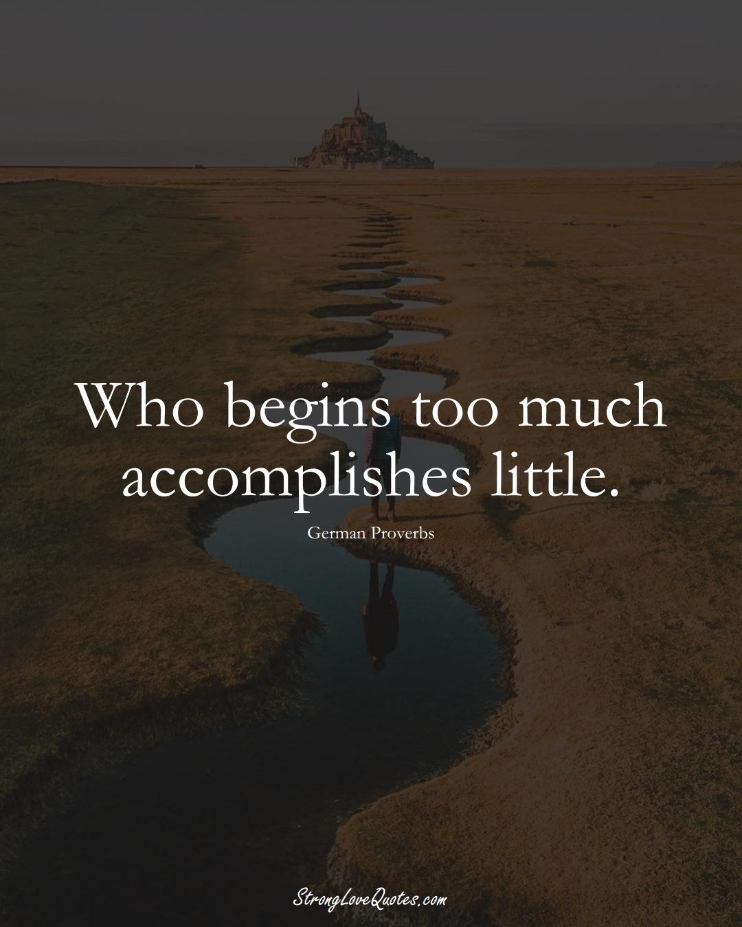 Who begins too much accomplishes little. (German Sayings);  #EuropeanSayings