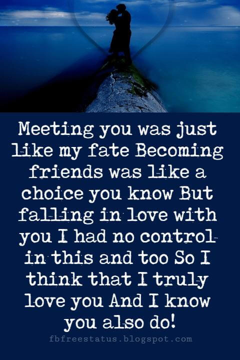 Sweet Love Sayings, Meeting you was just like my fate Becoming friends was like a choice you know But falling in love with you I had no control in this and too So I think that I truly love you And I know you also do!