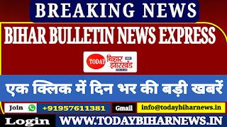 BIHAR BULLETIN NEWS EXPRESS: एक क्लिक में पढ़िए बिहार के 10 बड़ी खबरें