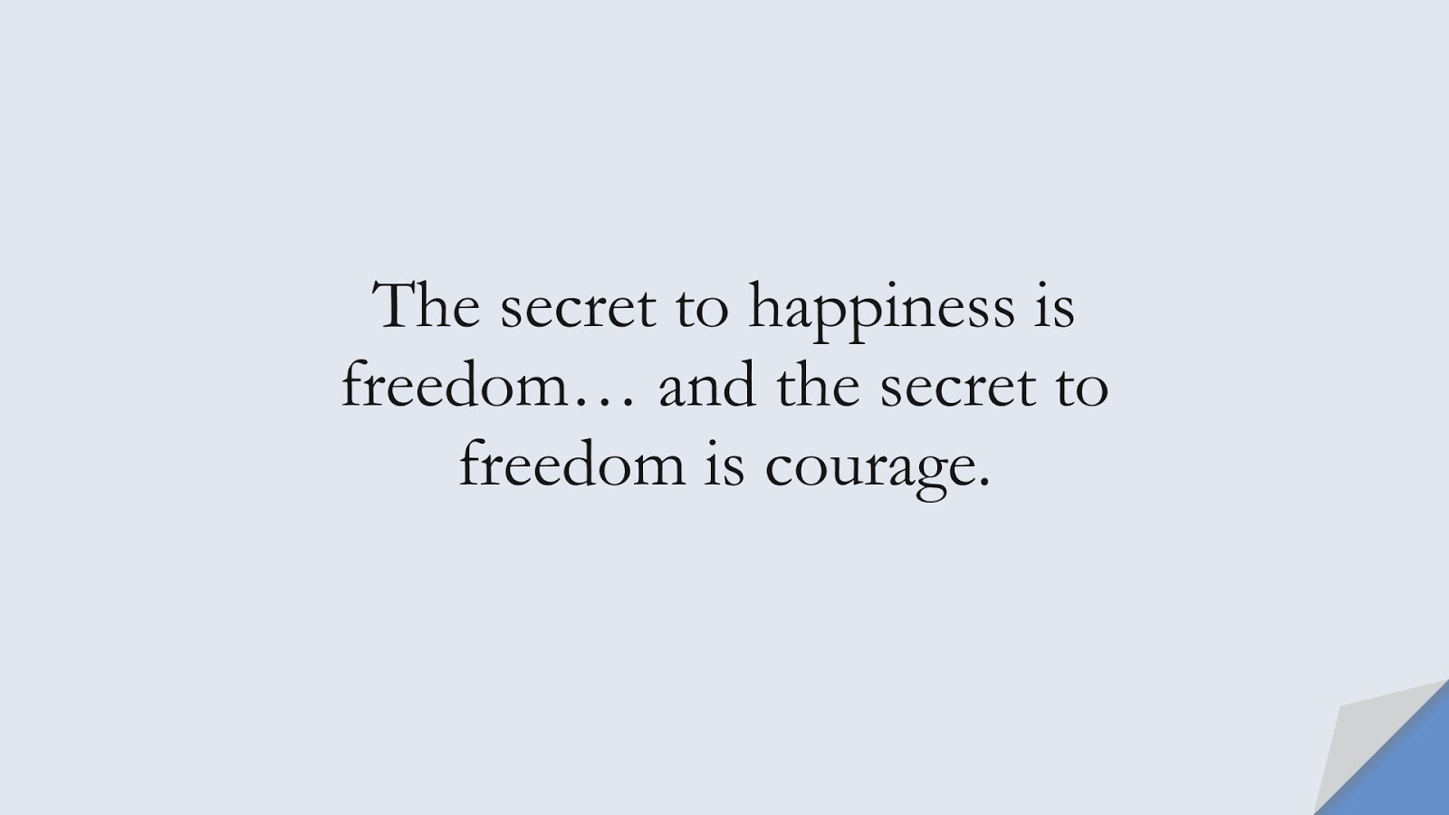 The secret to happiness is freedom… and the secret to freedom is courage.FALSE