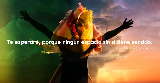 Te esperaré,porque ningún espacio sin ti tiene sentido.Katia Márquez