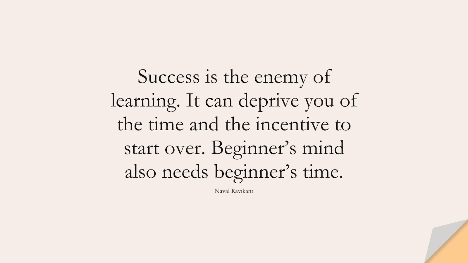 Success is the enemy of learning. It can deprive you of the time and the incentive to start over. Beginner's mind also needs beginner's time. (Naval Ravikant);  #StoicQuotes