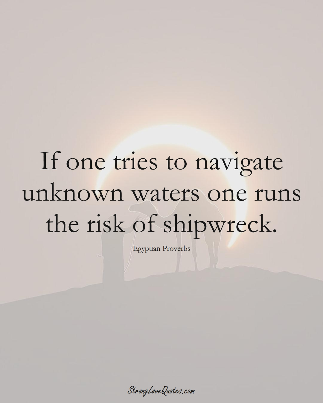 If one tries to navigate unknown waters one runs the risk of shipwreck. (Egyptian Sayings);  #MiddleEasternSayings