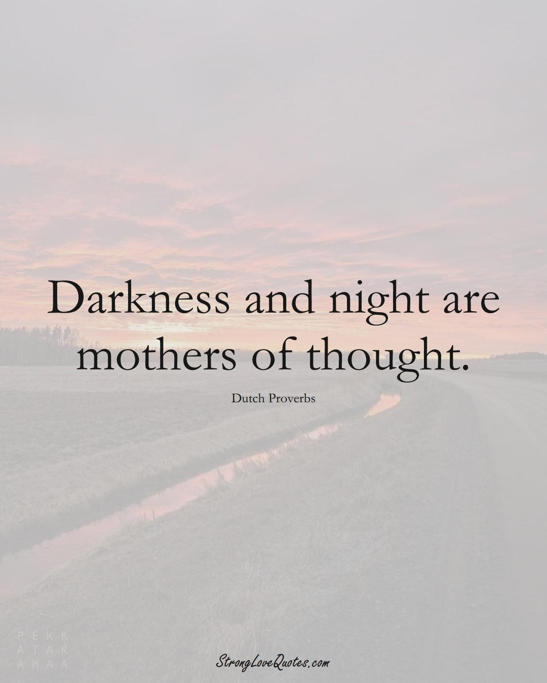 Darkness and night are mothers of thought. (Dutch Sayings);  #EuropeanSayings