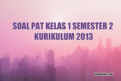 SOAL PAT KELAS 1 SEMESTER 2 KURIKULUM 2013|