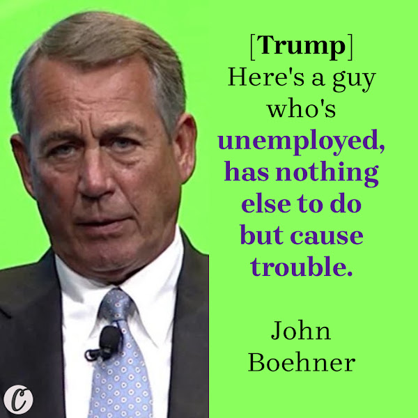 [Trump] Here's a guy who's unemployed, has nothing else to do but cause trouble. — John Boehner, Former House Speaker