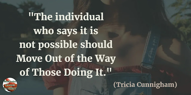 "Motivational Quotes To Work And Make It Happen: ""The individual who says it is not possible should move out of the way of those doing it."" - Tricia Cunnigham"