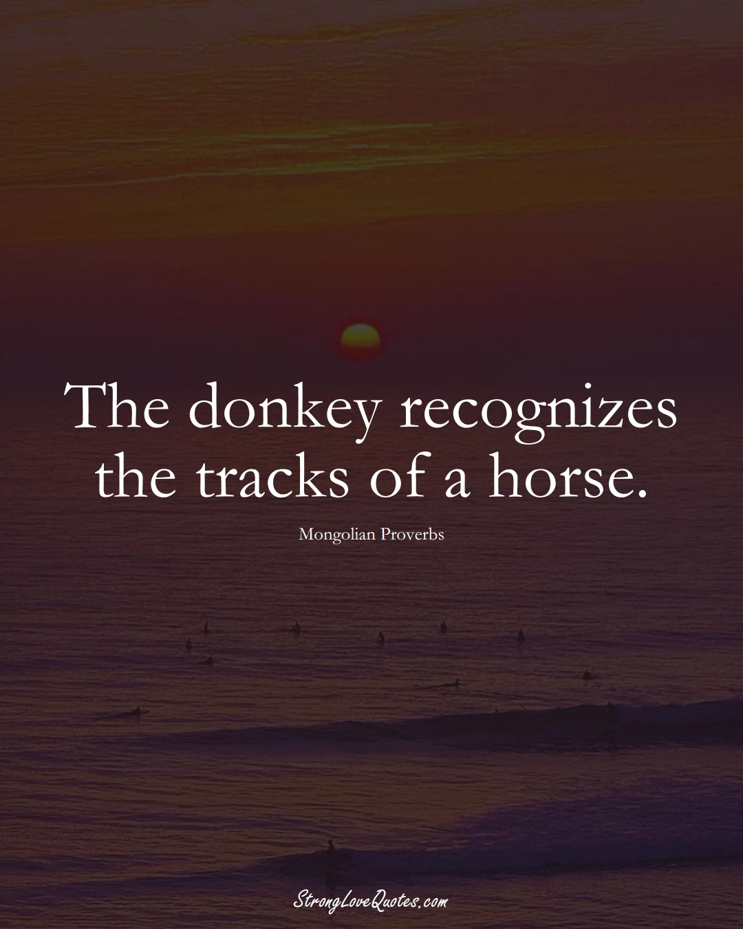 The donkey recognizes the tracks of a horse. (Mongolian Sayings);  #AsianSayings
