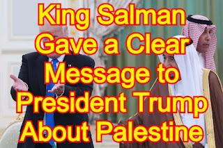 Israeli–Palestinian conflict, King Salman Bin Abdulaziz Gave a Clear Message to President Trump