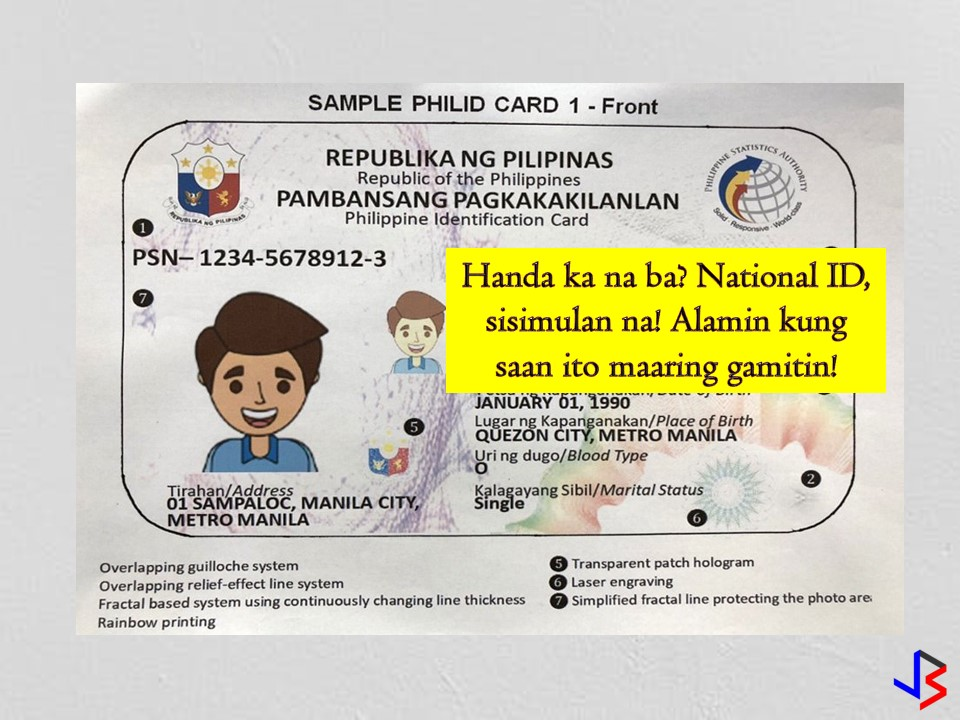 "This November 2018, the government will start a six-month test run of the much awaited National ID system.  According to National Statistician Lisa Bersales the Philippine Statistics Authority (PSA), in coordination with the Philippine Postal Corporation (PHLPost), will lunch a ""proof of concept"" trial starting November. In this process, some of 1 million beneficiaries of the Unconditional Cash Transfer Program will be registered under the Philippine Identification System (PhilSys).  The PhilSys mandates the government to produce a valid proof of identity for all citizens and resident aliens. It aims to eliminate other forms of identification when transacting with the government and the private sector. According to Bersales, PhilSys is very simple because ""it will only answer who you are and are you who really say you are?""  The Philippine ID System aims to register over 100 million Filipino citizens and resident aliens by 2023. Bersales explains that proof of concept will be done this year. Under this concepts, there will be a registration, validation and all the process in between, up to the issuance of the Philippine ID.  After the trial run, the government will target to register 5 million individuals from September to December 2019, and 25 million individuals every year from 2020 to 2023.  ""Once we have already started the proof of concept, we shall also do vulnerability assessment and penetration testing to ensure that the system ensuring the privacy of citizens,"" she said.  When implemented, there are many instances where you can use your Philippine ID. Under the proposed law, it can be used and honored in all transactions requiring proof of citizen or resident alien's identity, such as, but not limited to the following;  1.    Application for eligibility and access to social welfare and benefits granted by the government 2.    Application for services and benefits offered by the GSIS, SSS, PhilHealth, HDMF, and other government agencies 3.    Applications for passports and driver's license 4.    Tax-related transactions 5.    Registration and voting identification purposes 6.    Admission to any government hospital, health center or similar institution 7.    All other government transactions 8.    Application for admission in schools, colleges, learning institutions, and universities, whether public or private 9.    Application for employment purposes 10.    Opening of bank accounts and other transactions with banks and other financial institutions 11.    Verification of cardholder's criminal records and clearances 12.    Such other transactions, uses or purposes, as may be defined in the IRR  One more good thing about that Philippine ID is, it does not have an expiration date. A newborn baby will already be given a Phil ID and automatically assigned a PhilSys Number. A person will have to be given a new Phil ID upon reaching the age of 5 when a person enters school. Details for their entry to the PhilSys will be spelled out in the IRR.  Upon reaching the age of majority, which the IRR will determine, a person will also need to apply again for a new Phil ID. Bersales said another capturing of biometrics data will take place at this point.  For the charges, initial application and issuance, as well as the renewal of the Philippine ID for the citizen, shall be free of charge, however, a standard fee shall be collected from resident aliens and on the re-issuance of a replacement card.  Lastly, the following information shall a content of your PhilSys Registry Data.  a. Demographic data  1.    Full name 2.    Sex 3.    Date of birth 4.    Place of birth 5.    Blood Type 6.    Address 7.    Whether the person is a Filipino citizen or resident alien 8.    Marital status (optional) 9.    Mobile number (optional) 10.    E-mail address (optional)  b. Biometrics information  1.    Front-facing photograph 2.    Full set of fingerprints 3.    Iris Scan 4.    If necessary, other identifiable features of an individual as may be determined by the implementing rules and regulations of the law"