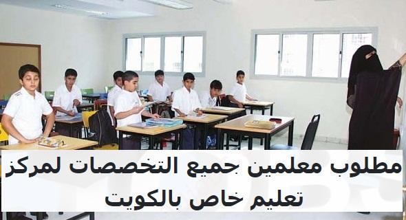 مطلوب معلمين جميع التخصصات لمركز تعليم خاص بالكويت