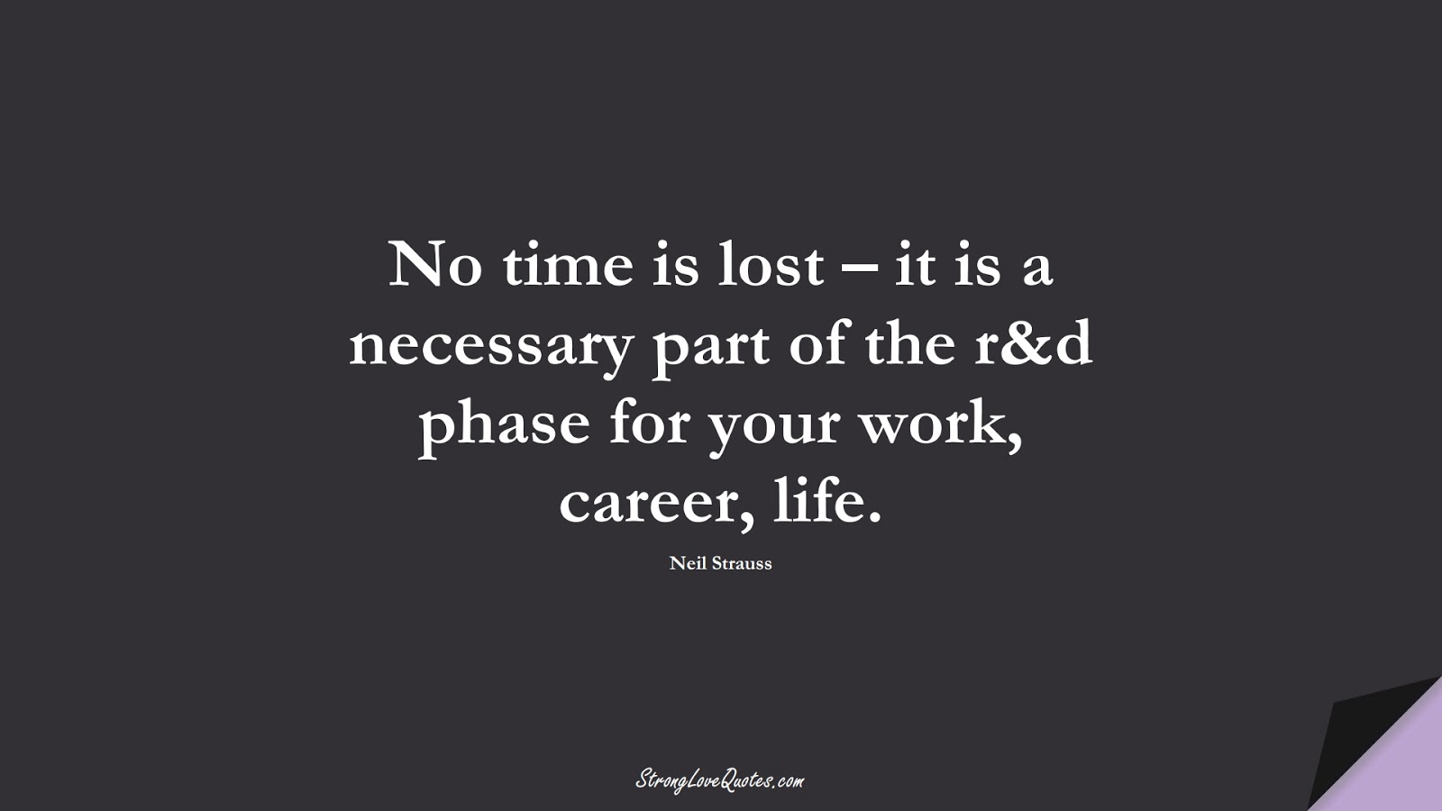 No time is lost – it is a necessary part of the r&d phase for your work, career, life. (Neil Strauss);  #LearningQuotes