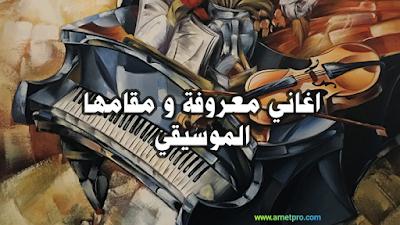 اغاني معروفة و مقامها أرجو من أعضاء اصحاب الخبره ان يوفيدونا بالمزيد