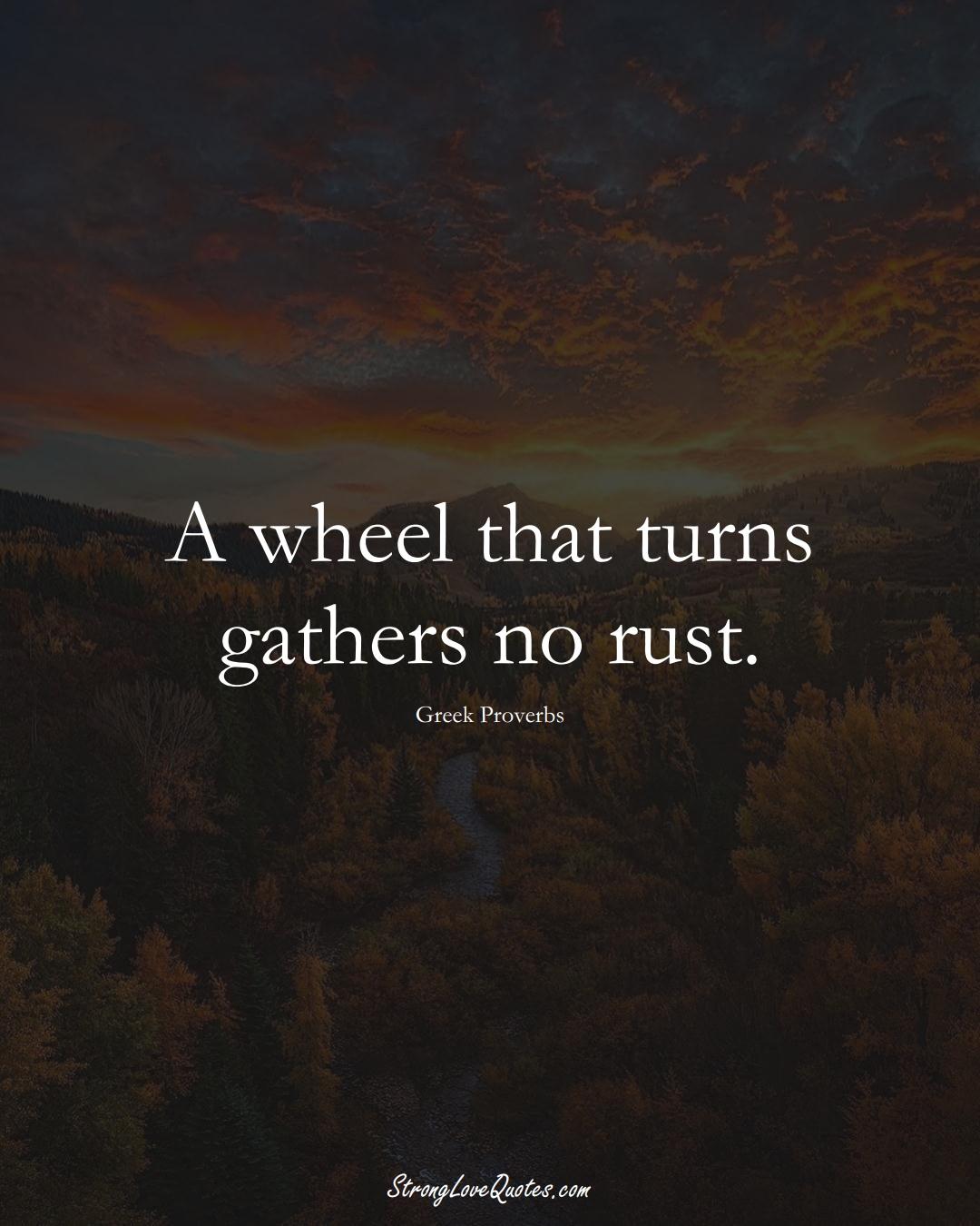 A wheel that turns gathers no rust. (Greek Sayings);  #EuropeanSayings