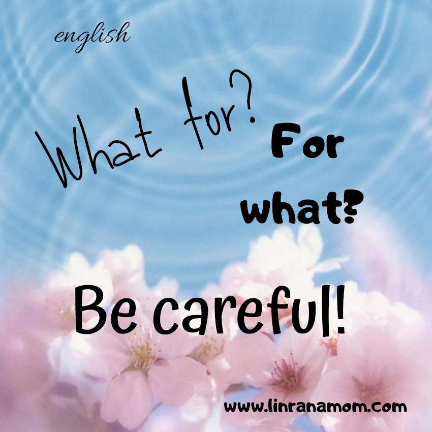 English: Be Careful! What for? For What?