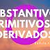 Língua Portuguesa: O que são Substantivos Primitivos e Derivados